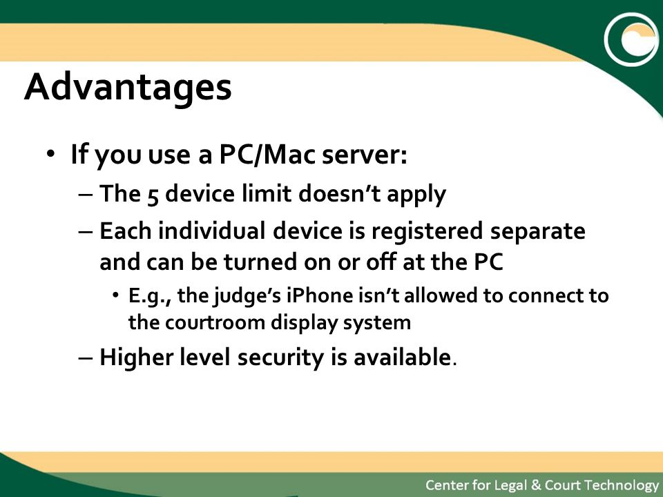 Advantages If you use a PC/Mac server: – The 5 device limit doesnt apply – Each individual device is registered separate and can be turned on or off at the PC E.g., the judges iPhone isnt allowed to connect to the courtroom display system – Higher level security is available.