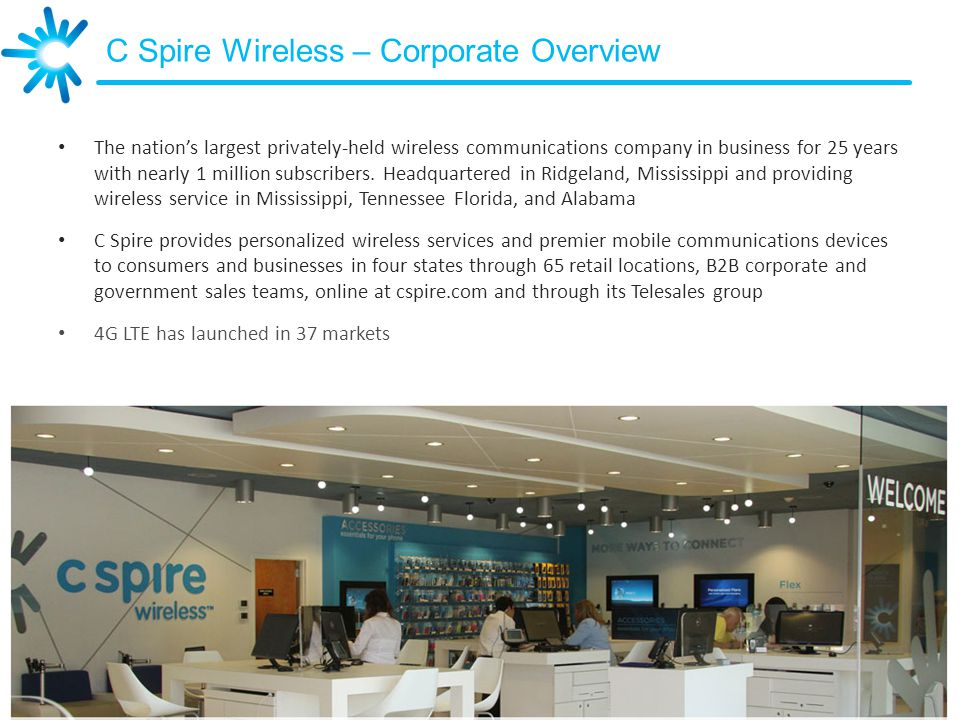 C Spire Wireless – Corporate Overview The nations largest privately-held wireless communications company in business for 25 years with nearly 1 million subscribers.
