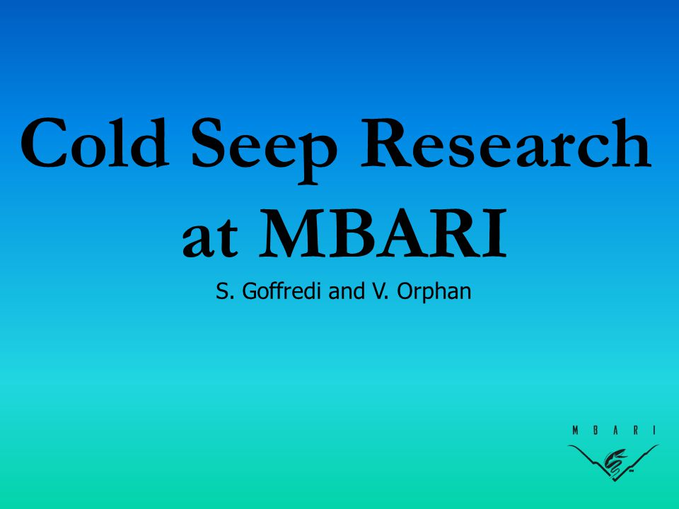 Cold Seep Research at MBARI S. Goffredi and V. Orphan