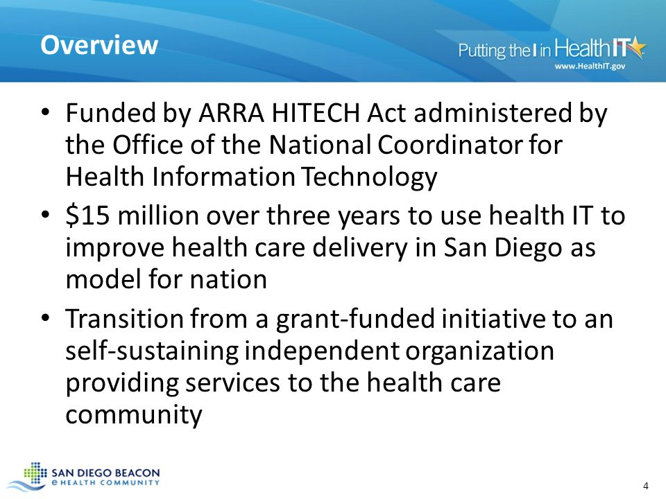 Overview Funded by ARRA HITECH Act administered by the Office of the National Coordinator for Health Information Technology $15 million over three years to use health IT to improve health care delivery in San Diego as model for nation Transition from a grant-funded initiative to an self-sustaining independent organization providing services to the health care community 4
