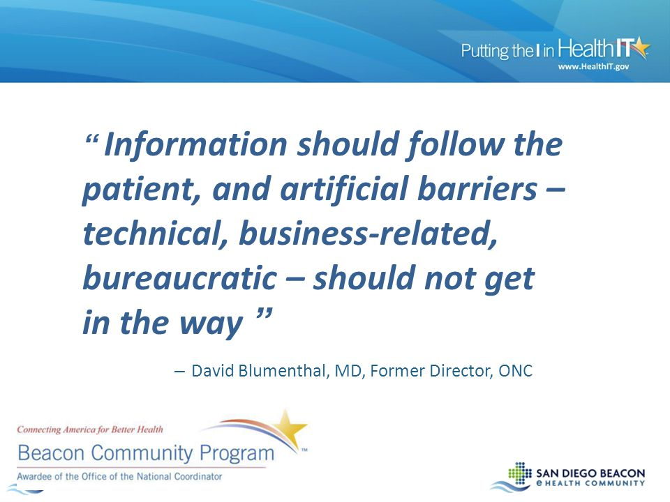 Information should follow the patient, and artificial barriers – technical, business-related, bureaucratic – should not get in the way – David Blumenthal, MD, Former Director, ONC