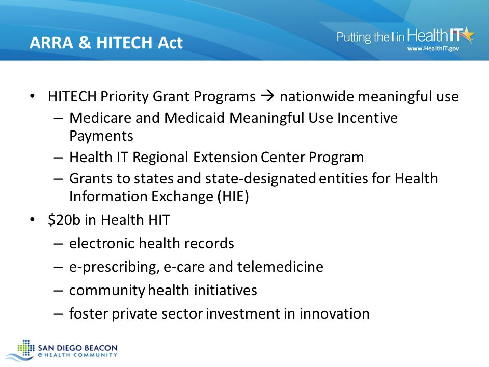 ARRA & HITECH Act HITECH Priority Grant Programs nationwide meaningful use – Medicare and Medicaid Meaningful Use Incentive Payments – Health IT Regional Extension Center Program – Grants to states and state-designated entities for Health Information Exchange (HIE) $20b in Health HIT – electronic health records – e-prescribing, e-care and telemedicine – community health initiatives – foster private sector investment in innovation 5