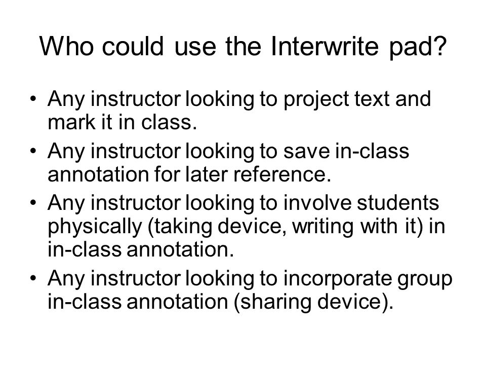 Who could use the Interwrite pad. Any instructor looking to project text and mark it in class.