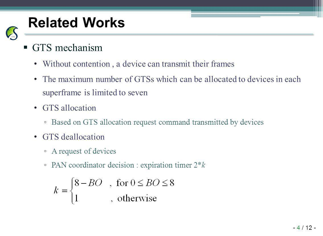 - 4 / 12 - Related Works GTS mechanism Without contention, a device can transmit their frames The maximum number of GTSs which can be allocated to devices in each superframe is limited to seven GTS allocation Based on GTS allocation request command transmitted by devices GTS deallocation A request of devices PAN coordinator decision : expiration timer 2*k