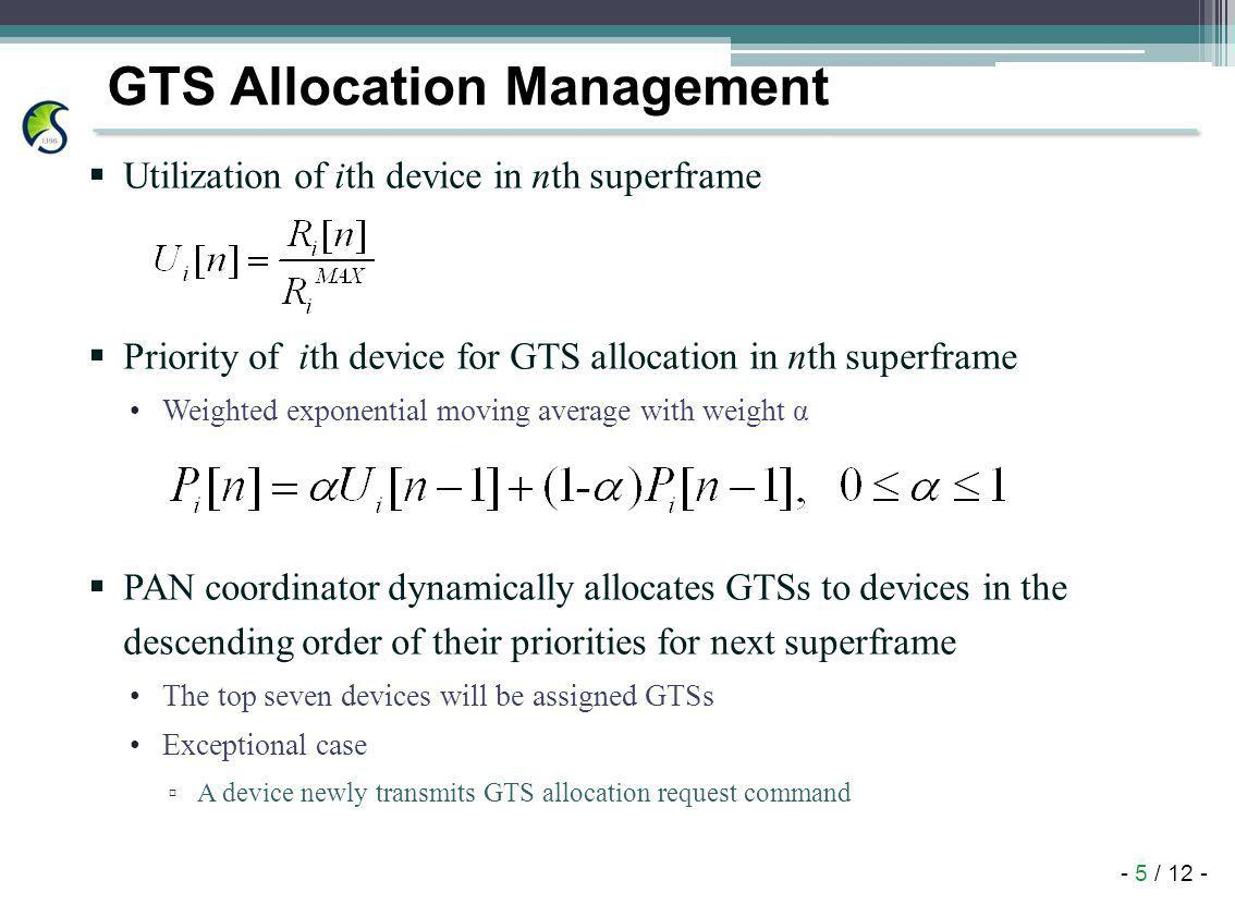 - 5 / 12 - GTS Allocation Management Utilization of ith device in nth superframe Priority of ith device for GTS allocation in nth superframe Weighted exponential moving average with weight α PAN coordinator dynamically allocates GTSs to devices in the descending order of their priorities for next superframe The top seven devices will be assigned GTSs Exceptional case A device newly transmits GTS allocation request command