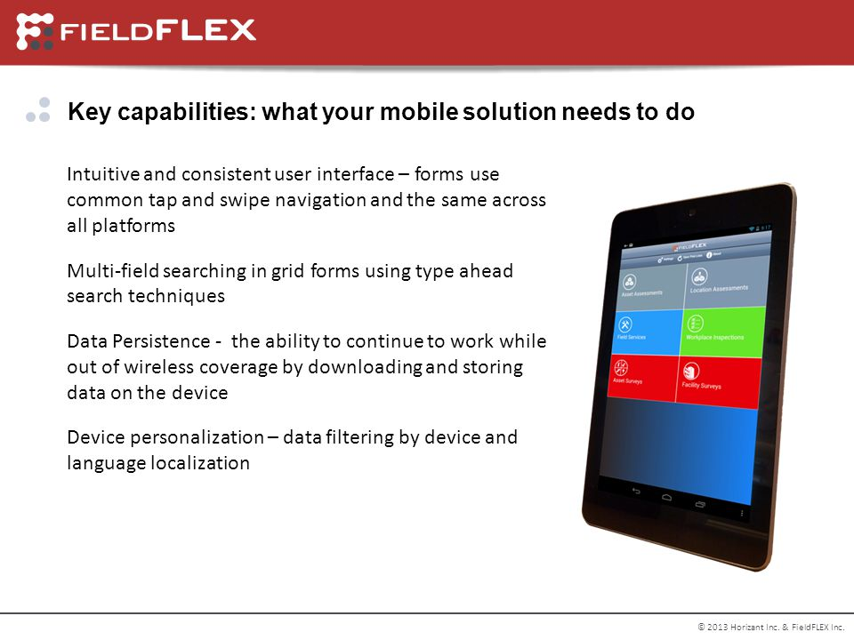 © 2013 Horizant Inc. & FieldFLEX Inc. Key capabilities: what your mobile solution needs to do Intuitive and consistent user interface – forms use comm