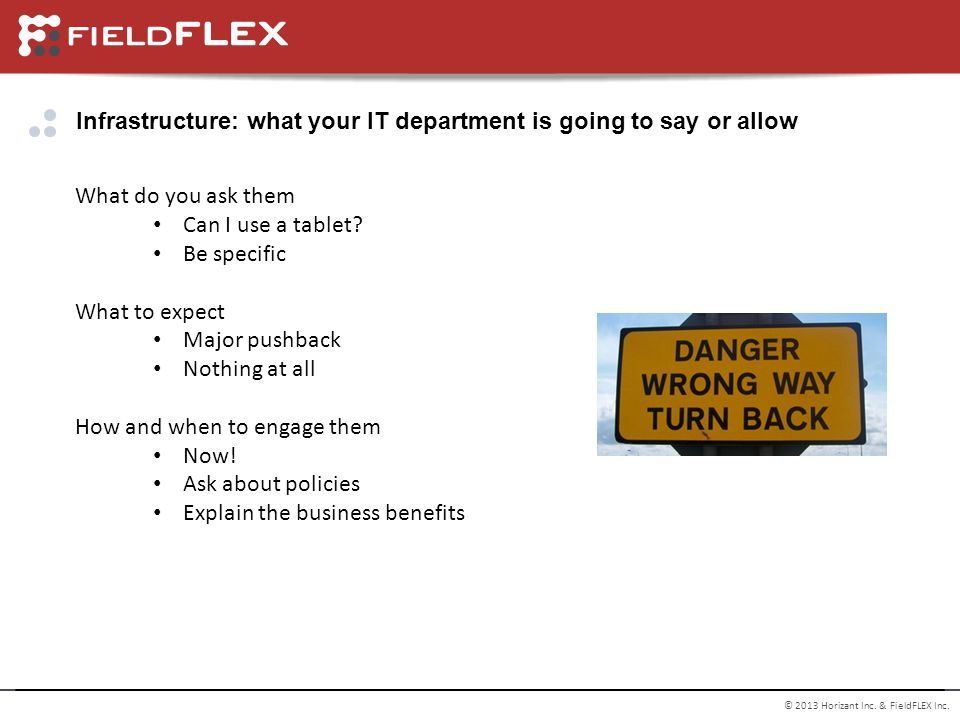 © 2013 Horizant Inc. & FieldFLEX Inc. Infrastructure: what your IT department is going to say or allow What do you ask them Can I use a tablet? Be spe