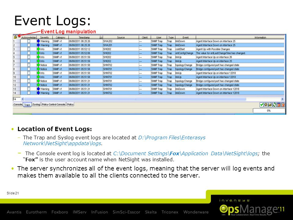 Slide 21 Event Logs: Location of Event Logs: –The Trap and Syslog event logs are located at D:\Program Files\Enterasys Network\NetSight\appdata\logs.