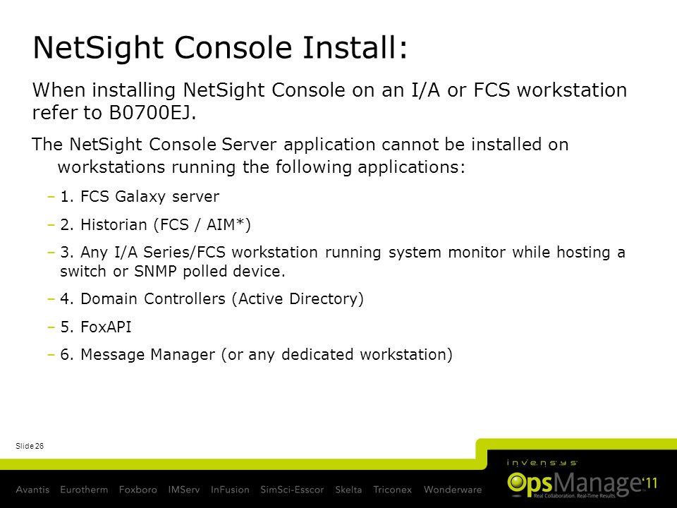 Slide 26 NetSight Console Install: When installing NetSight Console on an I/A or FCS workstation refer to B0700EJ. The NetSight Console Server applica