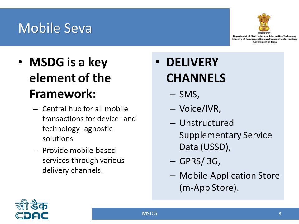 Mobile Seva MSDG 3 MSDG is a key element of the Framework: – Central hub for all mobile transactions for device- and technology- agnostic solutions –