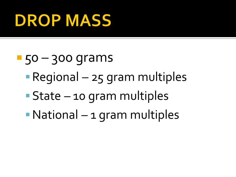 50 – 300 grams Regional – 25 gram multiples State – 10 gram multiples National – 1 gram multiples