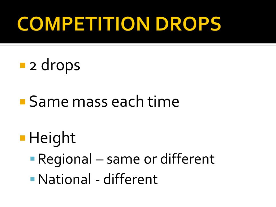 2 drops Same mass each time Height Regional – same or different National - different