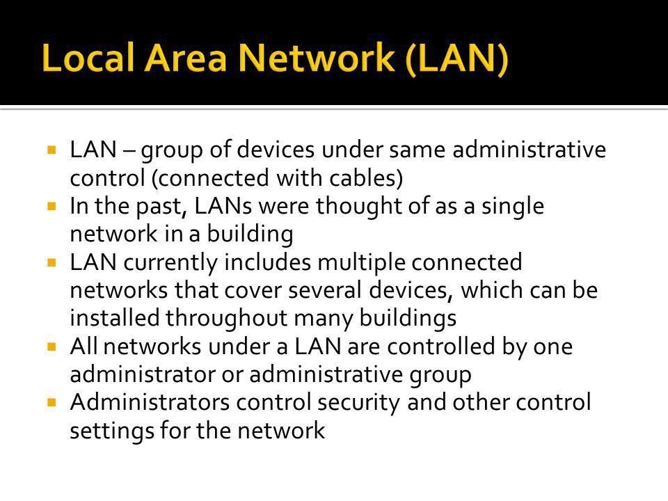 LAN – group of devices under same administrative control (connected with cables) In the past, LANs were thought of as a single network in a building L