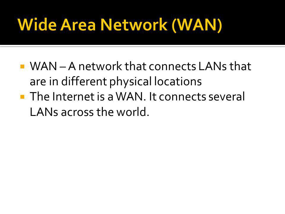 WAN – A network that connects LANs that are in different physical locations The Internet is a WAN. It connects several LANs across the world.