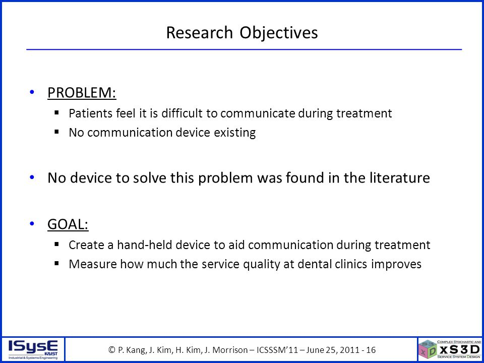 © P. Kang, J. Kim, H. Kim, J. Morrison – ICSSSM11 – June 25, 2011 - 16 Research Objectives PROBLEM: Patients feel it is difficult to communicate durin