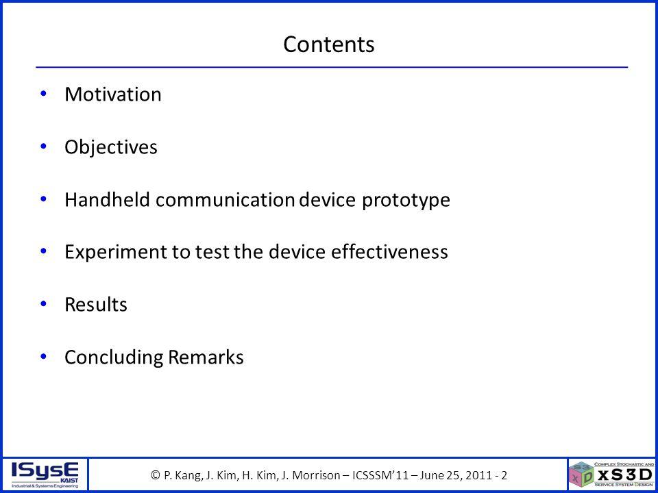 © P. Kang, J. Kim, H. Kim, J. Morrison – ICSSSM11 – June 25, 2011 - 2 Contents Motivation Objectives Handheld communication device prototype Experimen