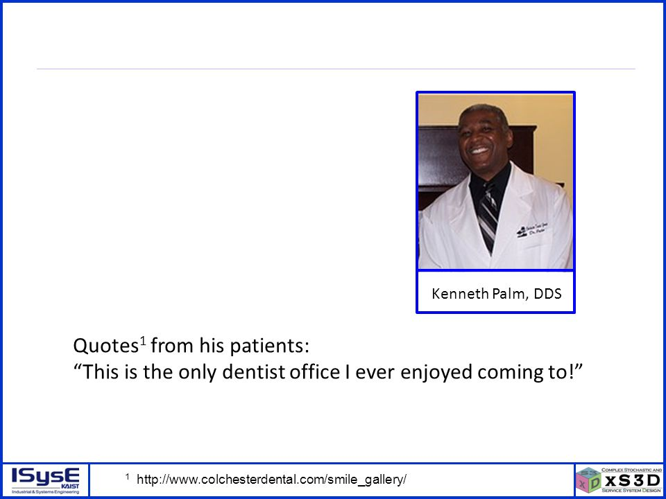 © P. Kang, J. Kim, H. Kim, J. Morrison – ICSSSM11 – June 25, 2011 - 7 Kenneth Palm, DDS Quotes 1 from his patients: This is the only dentist office I
