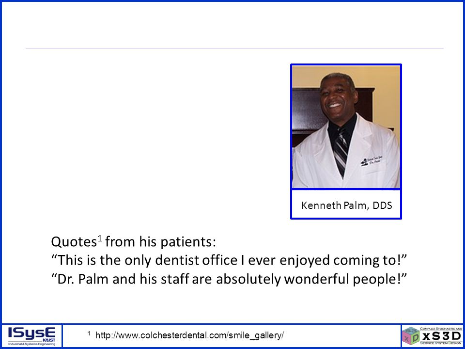 © P. Kang, J. Kim, H. Kim, J. Morrison – ICSSSM11 – June 25, 2011 - 8 Kenneth Palm, DDS Quotes 1 from his patients: This is the only dentist office I