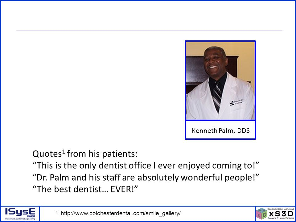 © P. Kang, J. Kim, H. Kim, J. Morrison – ICSSSM11 – June 25, 2011 - 9 Kenneth Palm, DDS Quotes 1 from his patients: This is the only dentist office I