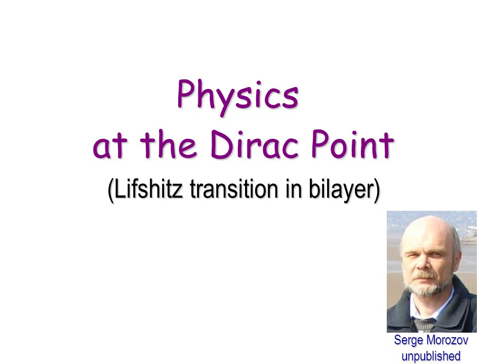 Physics at the Dirac Point (Lifshitz transition in bilayer) Serge Morozov unpublished