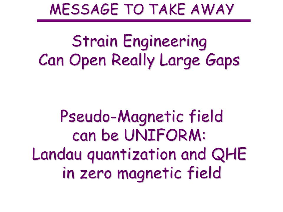 MESSAGE TO TAKE AWAY Strain Engineering Can Open Really Large Gaps Pseudo-Magnetic field can be UNIFORM: Landau quantization and QHE in zero magnetic field