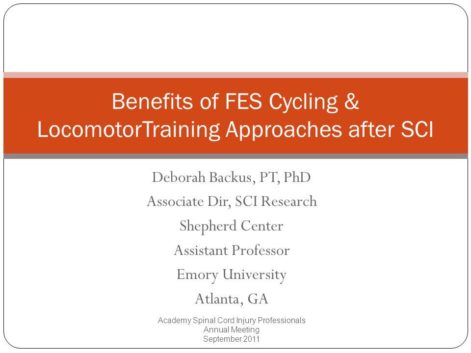 Deborah Backus, PT, PhD Associate Dir, SCI Research Shepherd Center Assistant Professor Emory University Atlanta, GA Benefits of FES Cycling & Locomot