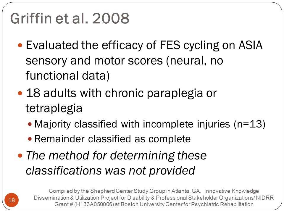 Griffin et al. 2008 Evaluated the efficacy of FES cycling on ASIA sensory and motor scores (neural, no functional data) 18 adults with chronic paraple