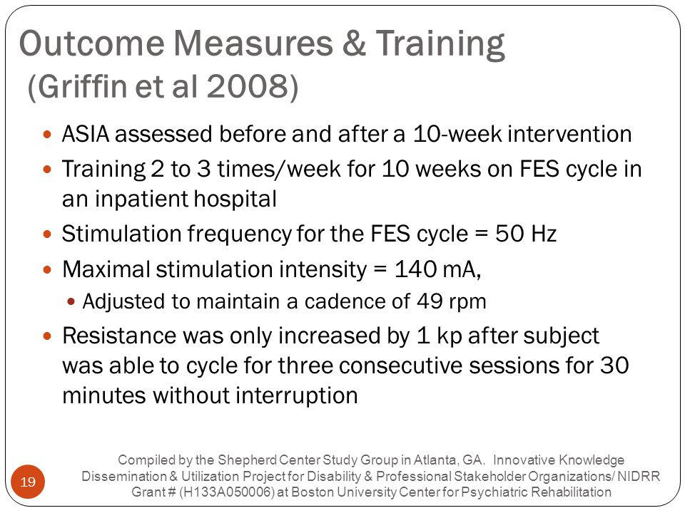 Outcome Measures & Training (Griffin et al 2008) ASIA assessed before and after a 10-week intervention Training 2 to 3 times/week for 10 weeks on FES