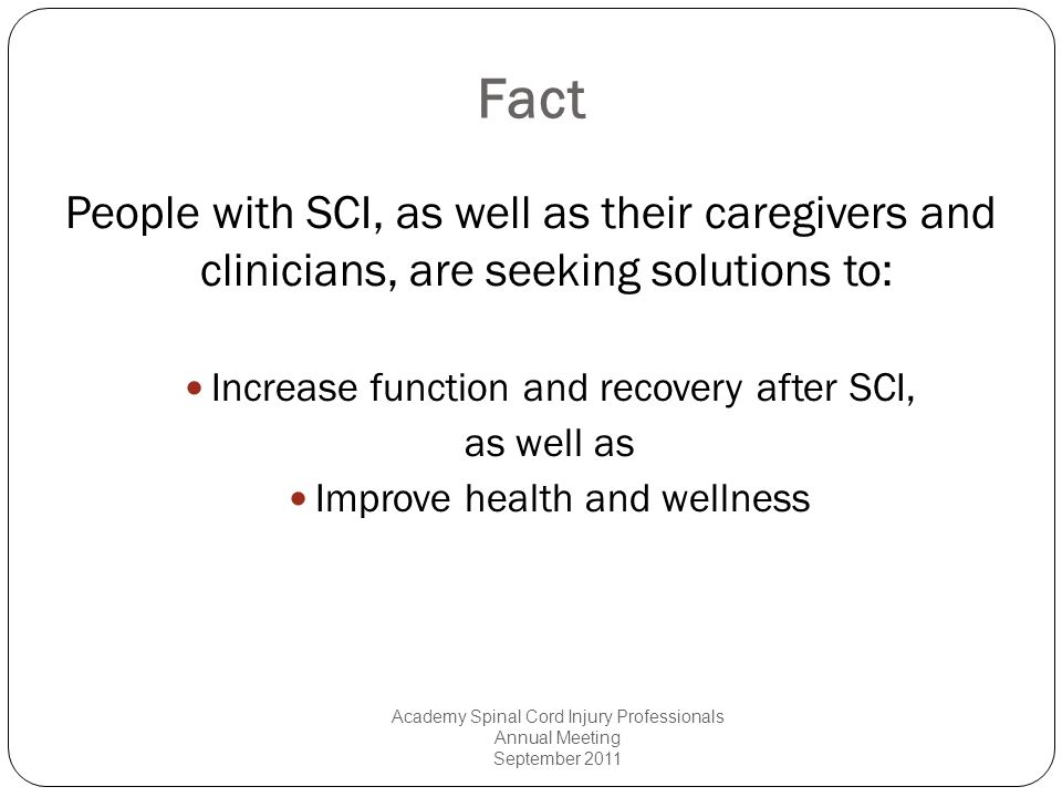 Fact People with SCI, as well as their caregivers and clinicians, are seeking solutions to: Increase function and recovery after SCI, as well as Impro