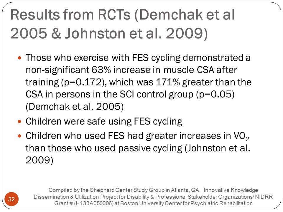 Results from RCTs (Demchak et al 2005 & Johnston et al. 2009) Those who exercise with FES cycling demonstrated a non-significant 63% increase in muscl