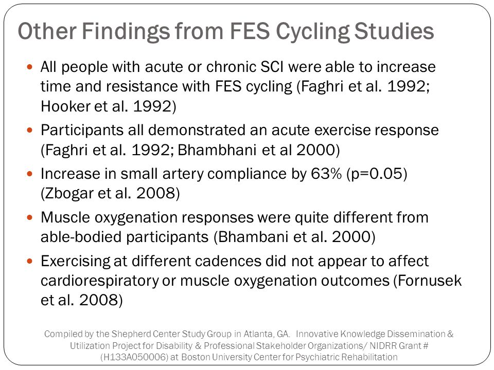 Other Findings from FES Cycling Studies All people with acute or chronic SCI were able to increase time and resistance with FES cycling (Faghri et al.
