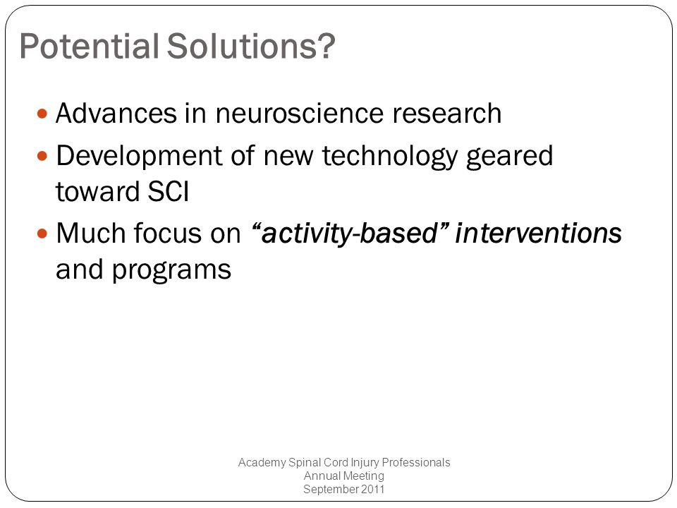 Learning Objectives Upon completion of this session, participants will: Define activity-based interventions and discuss the relevance for improving neural activity and function, or health and wellness, in p with SCI; Discuss the findings from relevant literature over the past 10 to 20 years related to the efficacy of activity- based interventions for improving health-related, neural and functional outcomes in p with spinal cord injury (SCI).