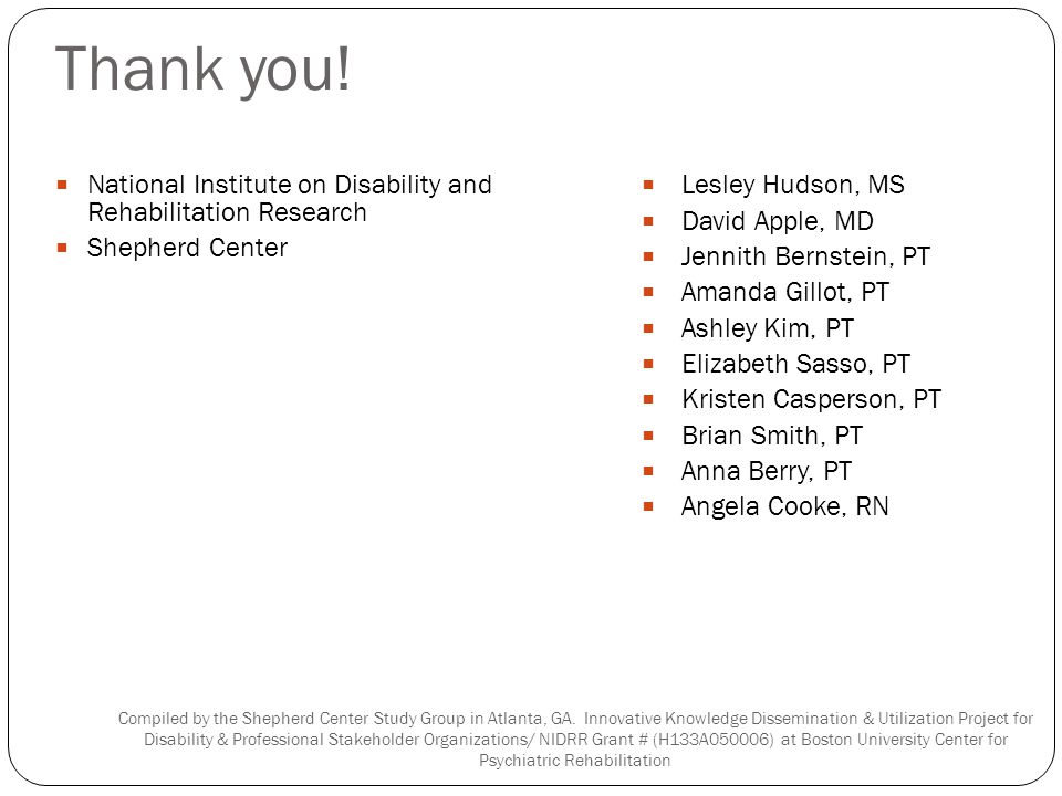 Thank you! National Institute on Disability and Rehabilitation Research Shepherd Center Lesley Hudson, MS David Apple, MD Jennith Bernstein, PT Amanda
