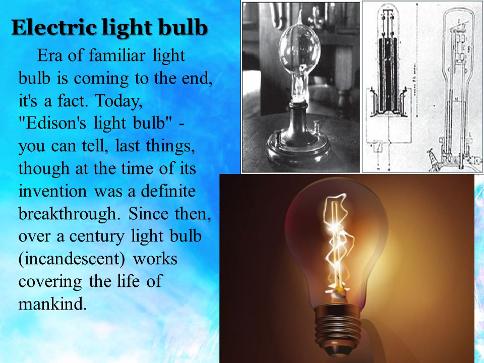 Electric light bulb Era of familiar light bulb is coming to the end, it s a fact.