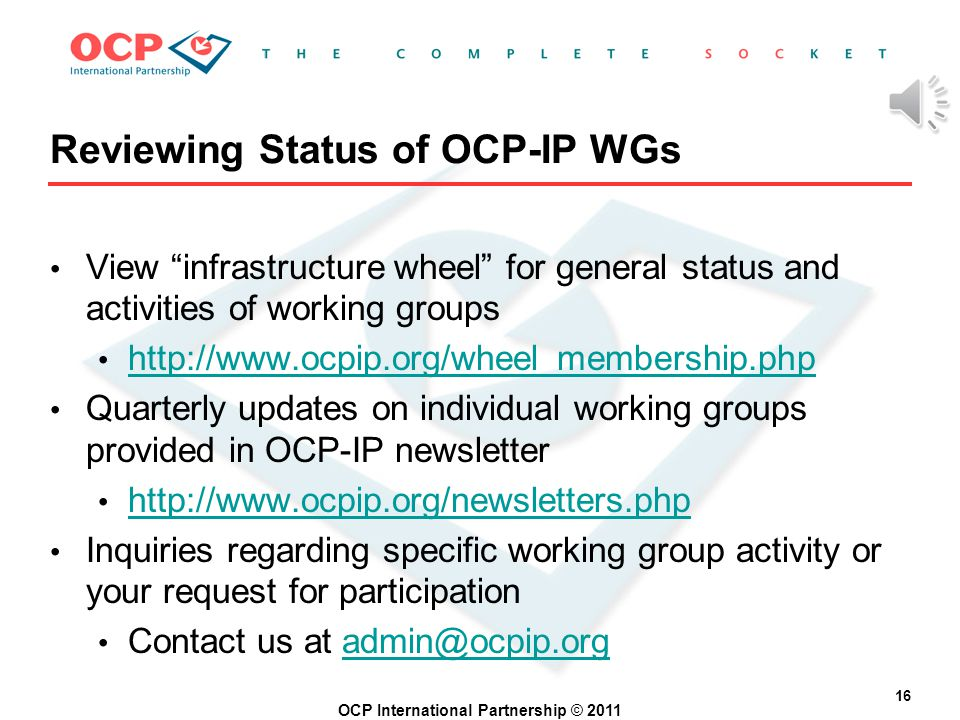 OCP International Partnership © 2011 15 OCP-IP Working Groups (WGs) Technical Vision Marketing Specification Cache Coherence (*) System-Level Design Functional Verification Debug (*) NoC Benchmarking (*) MetaData (*) …all groups meet weekly or bi-weekly (*) Newer WGs driven by Heterogeneous Processor, Multi-Core Systems