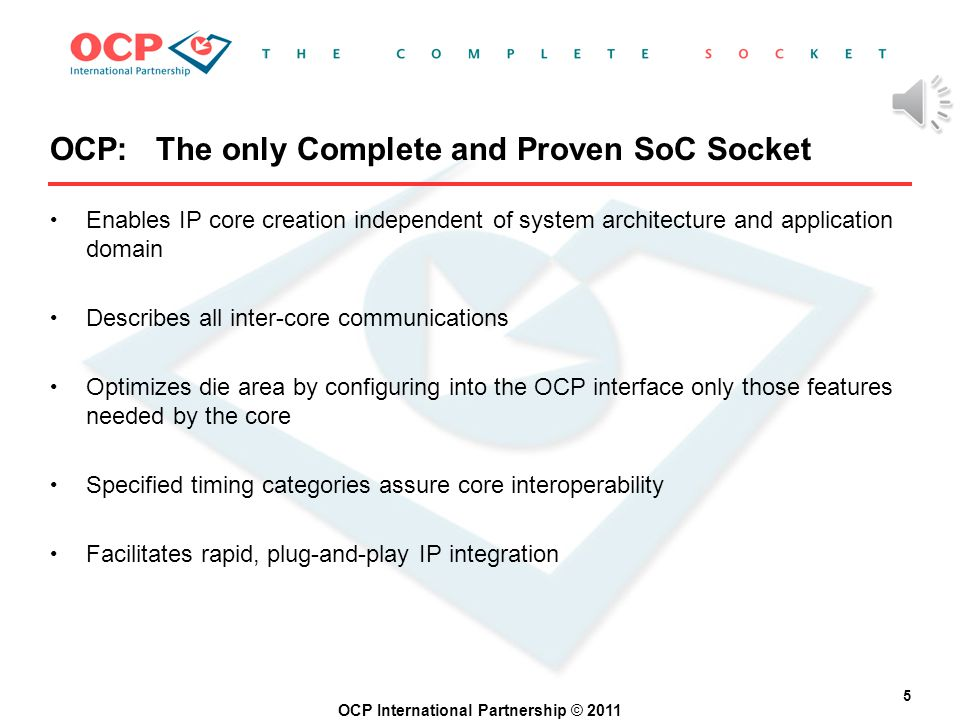 OCP International Partnership © 2011 4 IP Core Target Bus A Target Bus B OR OCP Interface SOCKET SOCKET IS NOT A BUS INTERFACE Core-centric Interface Note: OCP separates the computational IP core from its communication activity.