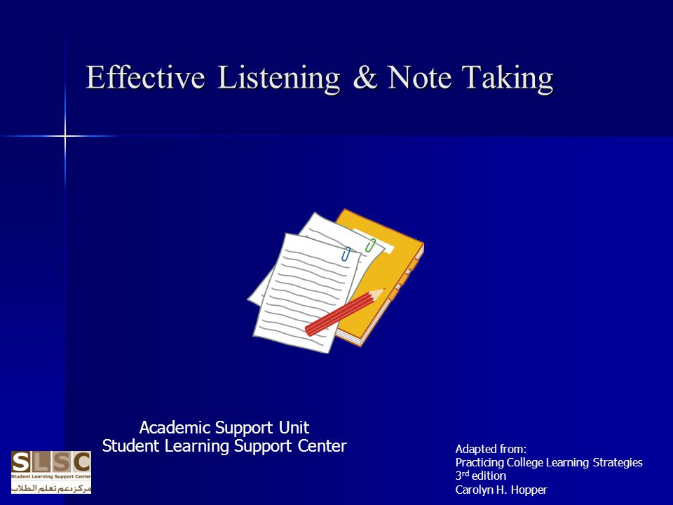 Effective Listening & Note Taking Academic Support Unit Student Learning Support Center Adapted from: Practicing College Learning Strategies 3 rd edition Carolyn H.