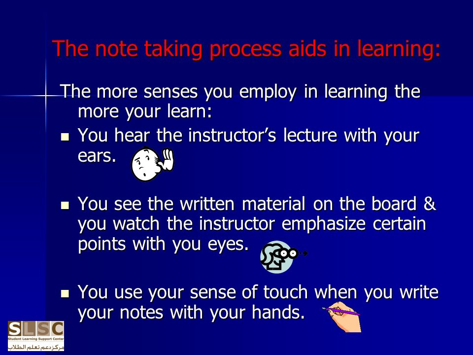 The note taking process aids in learning: The more senses you employ in learning the more your learn: You hear the instructors lecture with your ears.