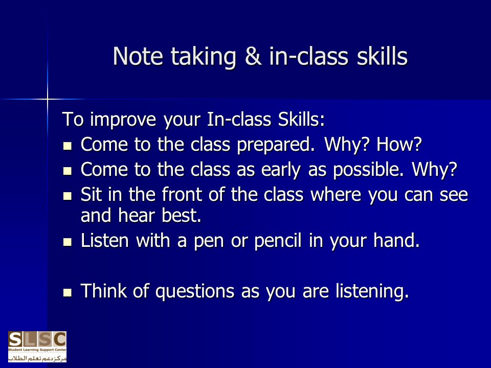 Note taking & in-class skills To improve your In-class Skills: Come to the class prepared.