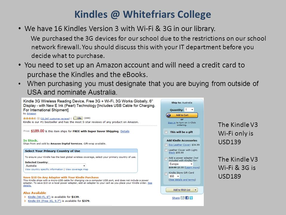 The Kindle V3 Wi-Fi only is USD139 The Kindle V3 Wi-Fi & 3G is USD189 We have 16 Kindles Version 3 with Wi-Fi & 3G in our library.