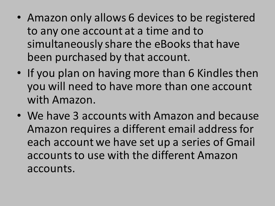 Amazon only allows 6 devices to be registered to any one account at a time and to simultaneously share the eBooks that have been purchased by that account.