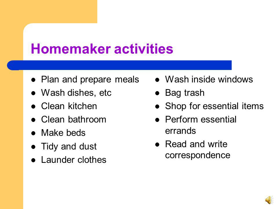 Homemaker Care Homemaker services are general household activities provided by a trained homemaker when the client is unable to manage the home and care for him/herself or others in the home or when the individual (other than the client) who is regularly responsible for these activities is temporarily absent.