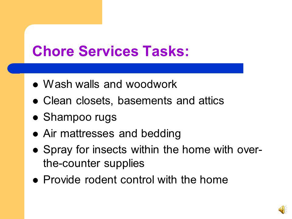 Chore Services Chore services are short term, intermittent tasks necessary to maintain a clean, safe, sanitary and habitable home environment and determined by the division to be critical in maintaining the clients health and safety.