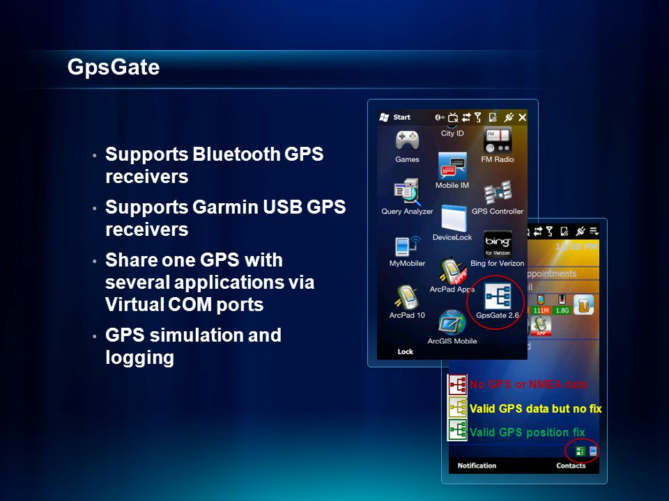 GpsGate Supports Bluetooth GPS receivers Supports Garmin USB GPS receivers Share one GPS with several applications via Virtual COM ports GPS simulatio