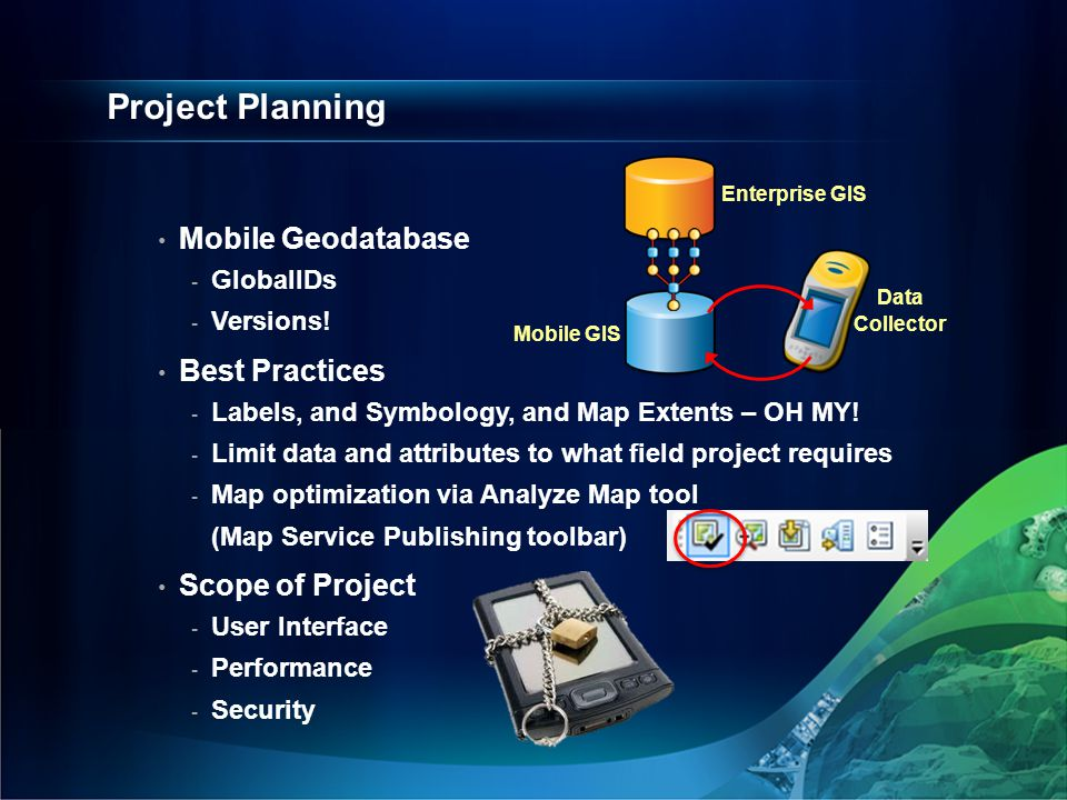 Project Planning Mobile Geodatabase - GlobalIDs - Versions! Best Practices - Labels, and Symbology, and Map Extents – OH MY! - Limit data and attribut