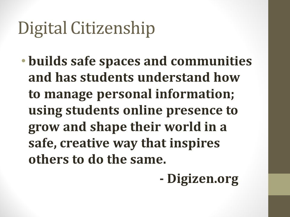 Digital Citizenship builds safe spaces and communities and has students understand how to manage personal information; using students online presence to grow and shape their world in a safe, creative way that inspires others to do the same.