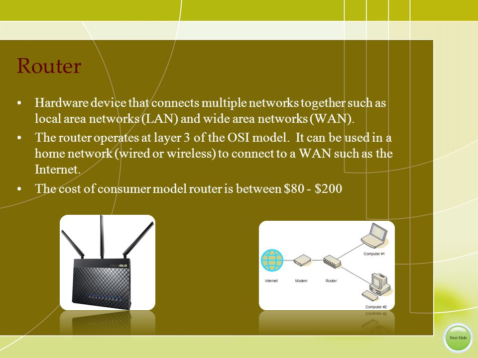 Router Hardware device that connects multiple networks together such as local area networks (LAN) and wide area networks (WAN).