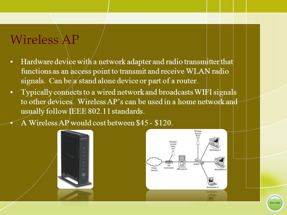 Wireless AP Hardware device with a network adapter and radio transmitter that functions as an access point to transmit and receive WLAN radio signals.