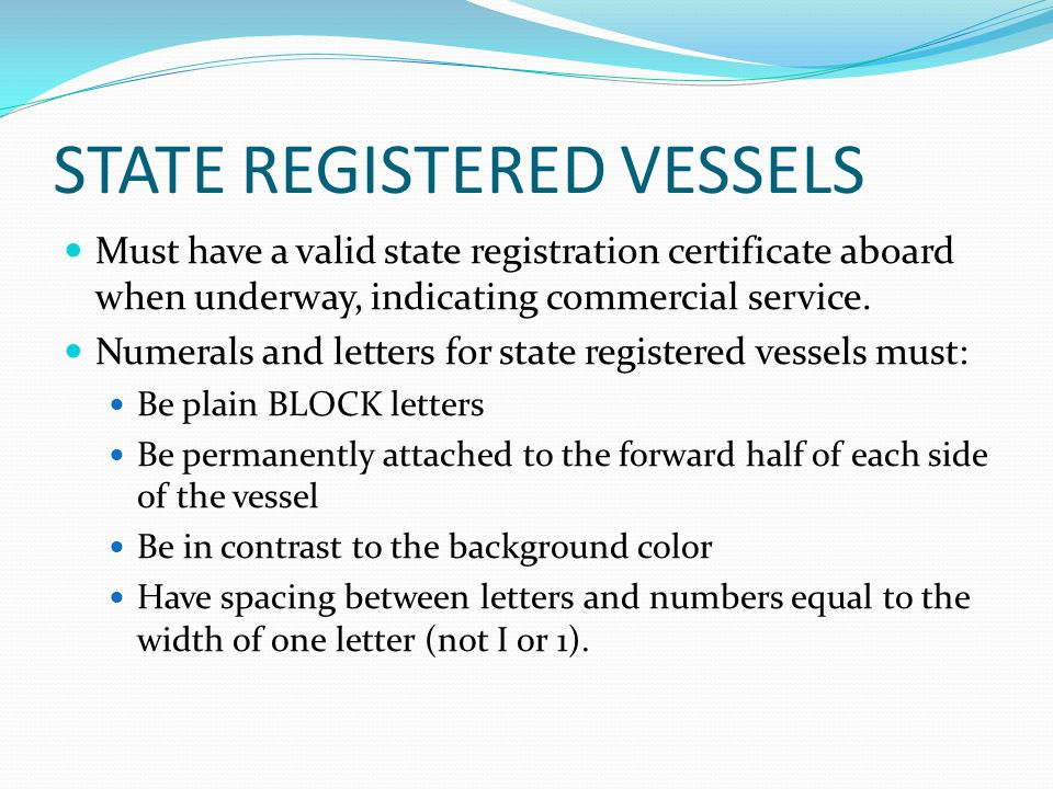 STATE REGISTERED VESSELS Must have a valid state registration certificate aboard when underway, indicating commercial service. Numerals and letters fo