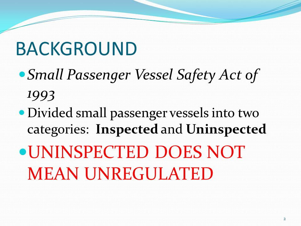 BACKGROUND Small Passenger Vessel Safety Act of 1993 Divided small passenger vessels into two categories: Inspected and Uninspected UNINSPECTED DOES N